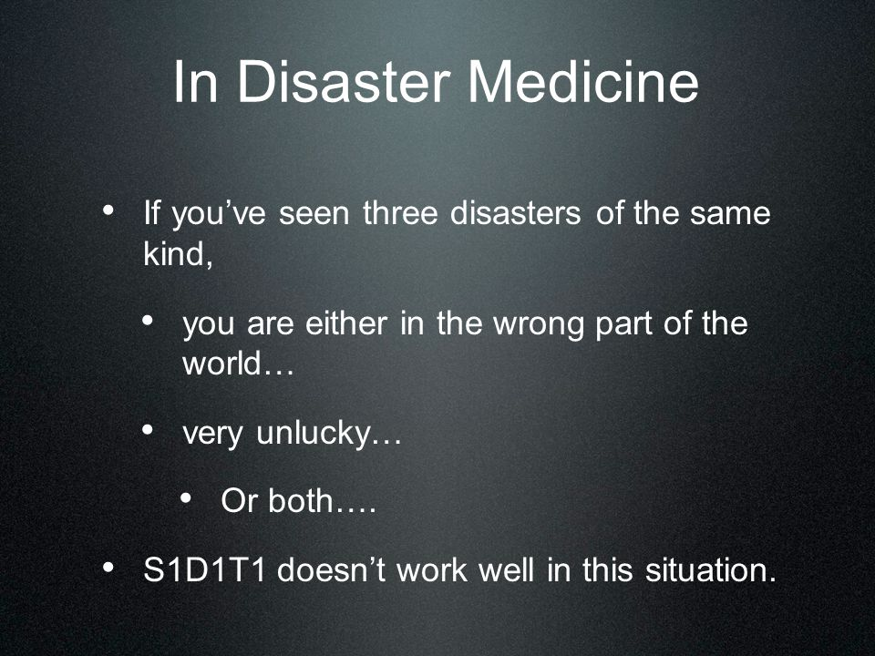 In Disaster Medicine If you've seen three disasters of the same kind, you are either in the wrong part of the world… very unlucky… Or both….