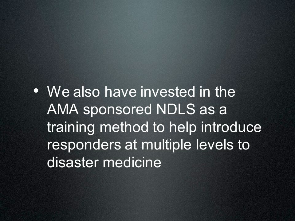 We also have invested in the AMA sponsored NDLS as a training method to help introduce responders at multiple levels to disaster medicine
