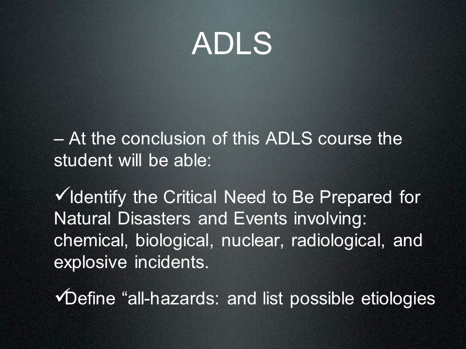 ADLS – At the conclusion of this ADLS course the student will be able: Identify the Critical Need to Be Prepared for Natural Disasters and Events involving: chemical, biological, nuclear, radiological, and explosive incidents.