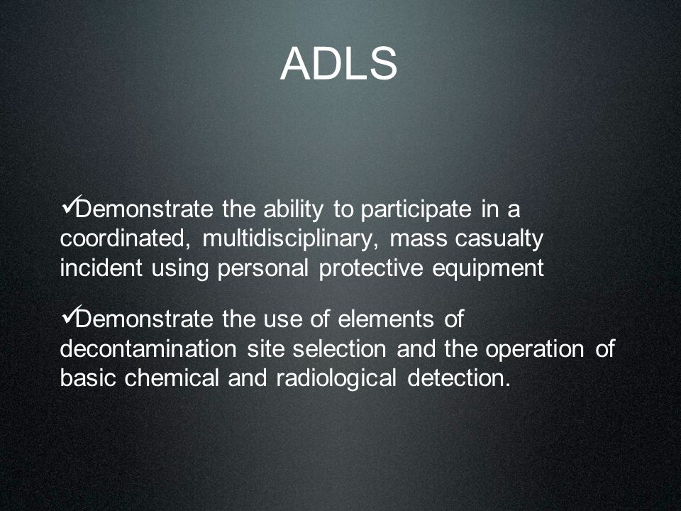 ADLS Demonstrate the ability to participate in a coordinated, multidisciplinary, mass casualty incident using personal protective equipment Demonstrate the use of elements of decontamination site selection and the operation of basic chemical and radiological detection.