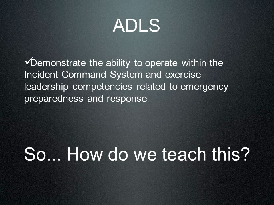 ADLS Demonstrate the ability to operate within the Incident Command System and exercise leadership competencies related to emergency preparedness and response.