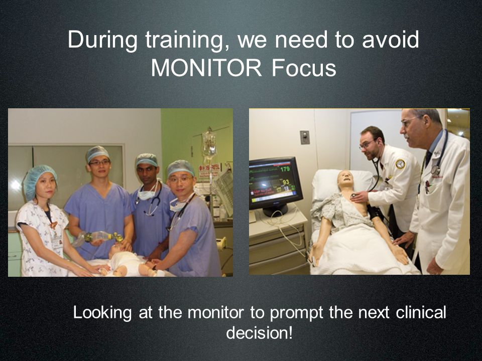 During training, we need to avoid MONITOR Focus Looking at the monitor to prompt the next clinical decision!