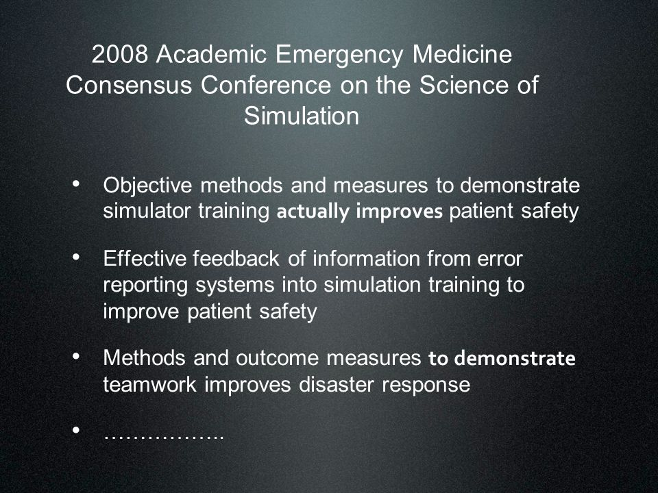 2008 Academic Emergency Medicine Consensus Conference on the Science of Simulation Objective methods and measures to demonstrate simulator training actually improves patient safety Effective feedback of information from error reporting systems into simulation training to improve patient safety Methods and outcome measures to demonstrate teamwork improves disaster response ……………..