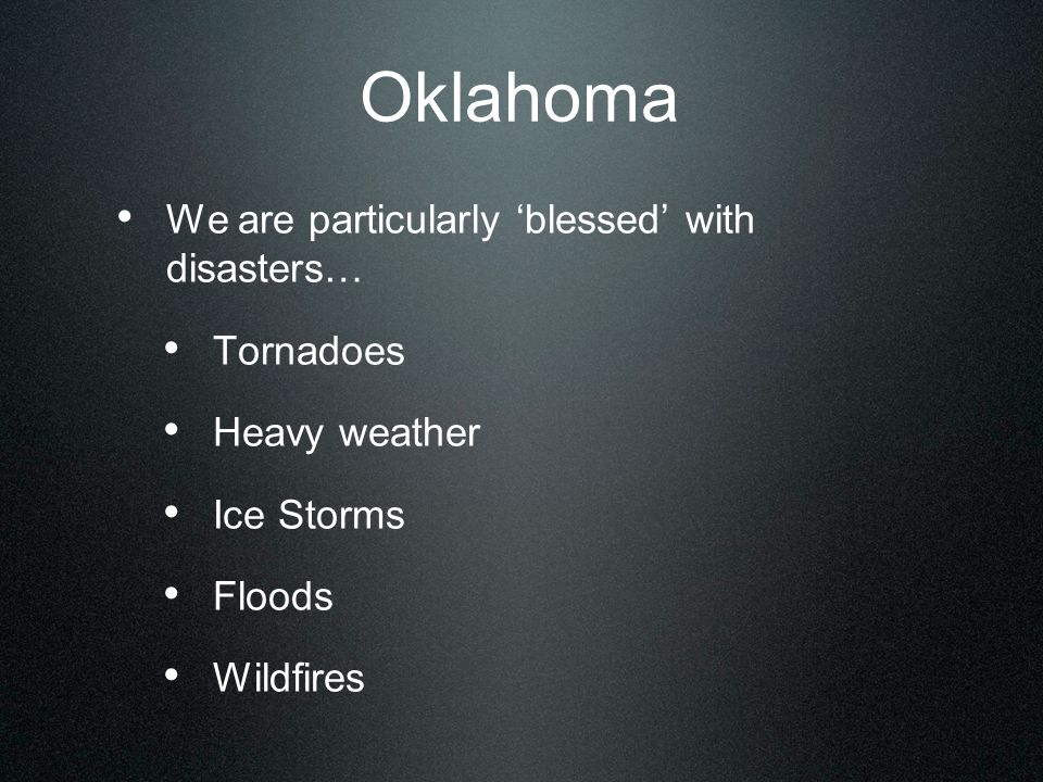 Oklahoma We are particularly 'blessed' with disasters… Tornadoes Heavy weather Ice Storms Floods Wildfires