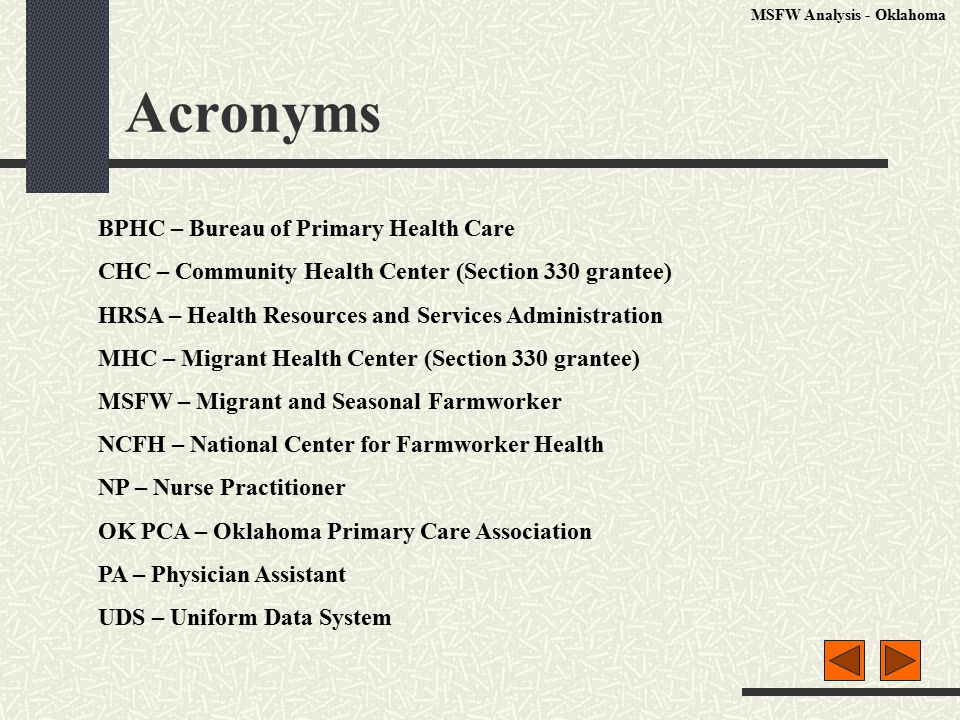 Acronyms MSFW Analysis - Oklahoma BPHC – Bureau of Primary Health Care CHC – Community Health Center (Section 330 grantee) HRSA – Health Resources and Services Administration MHC – Migrant Health Center (Section 330 grantee) MSFW – Migrant and Seasonal Farmworker NCFH – National Center for Farmworker Health NP – Nurse Practitioner OK PCA – Oklahoma Primary Care Association PA – Physician Assistant UDS – Uniform Data System