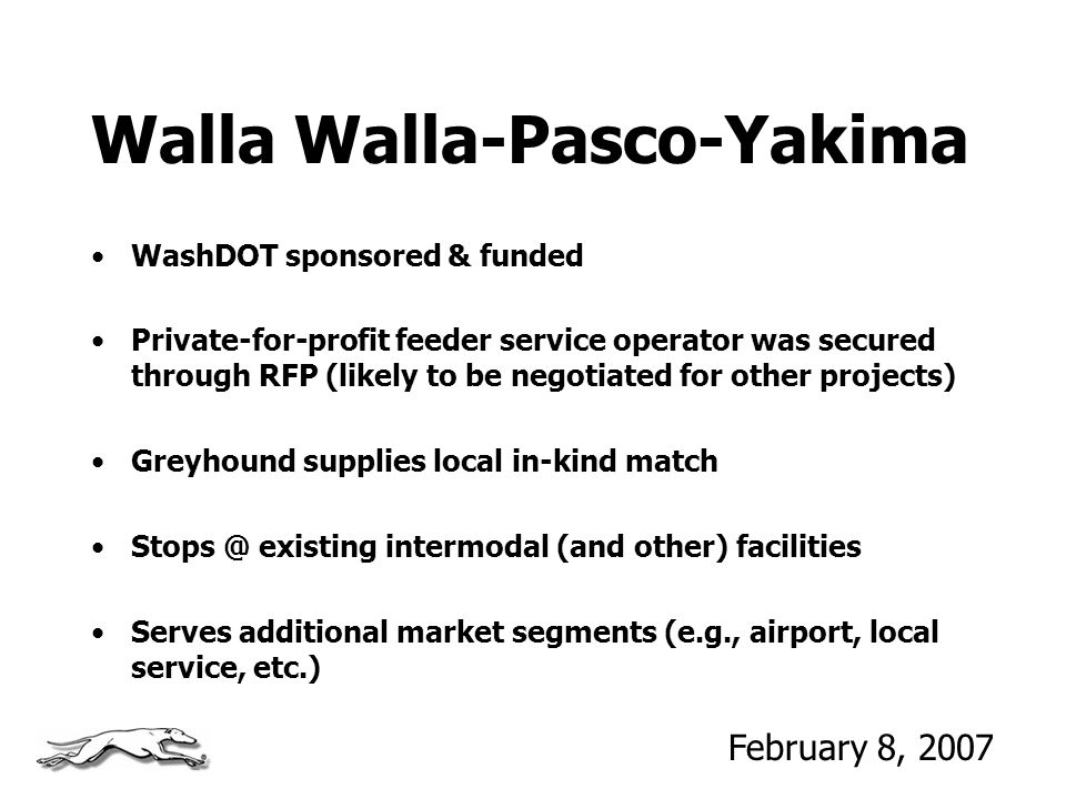 Walla Walla-Pasco-Yakima WashDOT sponsored & funded Private-for-profit feeder service operator was secured through RFP (likely to be negotiated for other projects) Greyhound supplies local in-kind match existing intermodal (and other) facilities Serves additional market segments (e.g., airport, local service, etc.) February 8, 2007