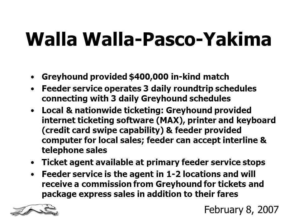 Walla Walla-Pasco-Yakima Greyhound provided $400,000 in-kind match Feeder service operates 3 daily roundtrip schedules connecting with 3 daily Greyhound schedules Local & nationwide ticketing: Greyhound provided internet ticketing software (MAX), printer and keyboard (credit card swipe capability) & feeder provided computer for local sales; feeder can accept interline & telephone sales Ticket agent available at primary feeder service stops Feeder service is the agent in 1-2 locations and will receive a commission from Greyhound for tickets and package express sales in addition to their fares February 8, 2007