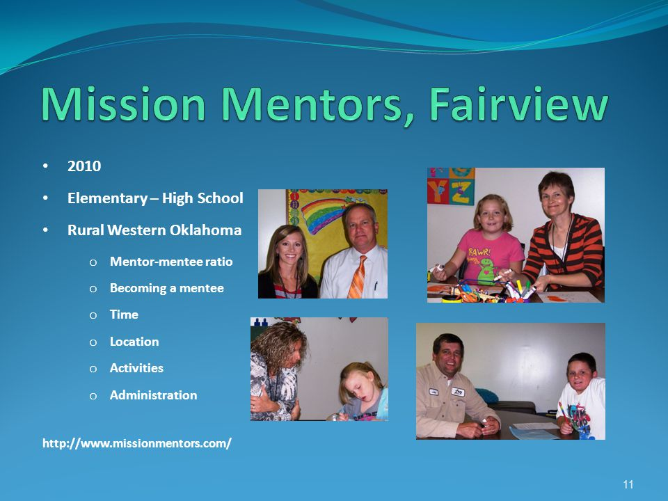 2010 Elementary – High School Rural Western Oklahoma o Mentor-mentee ratio o Becoming a mentee o Time o Location o Activities o Administration http://www.missionmentors.com/ 11