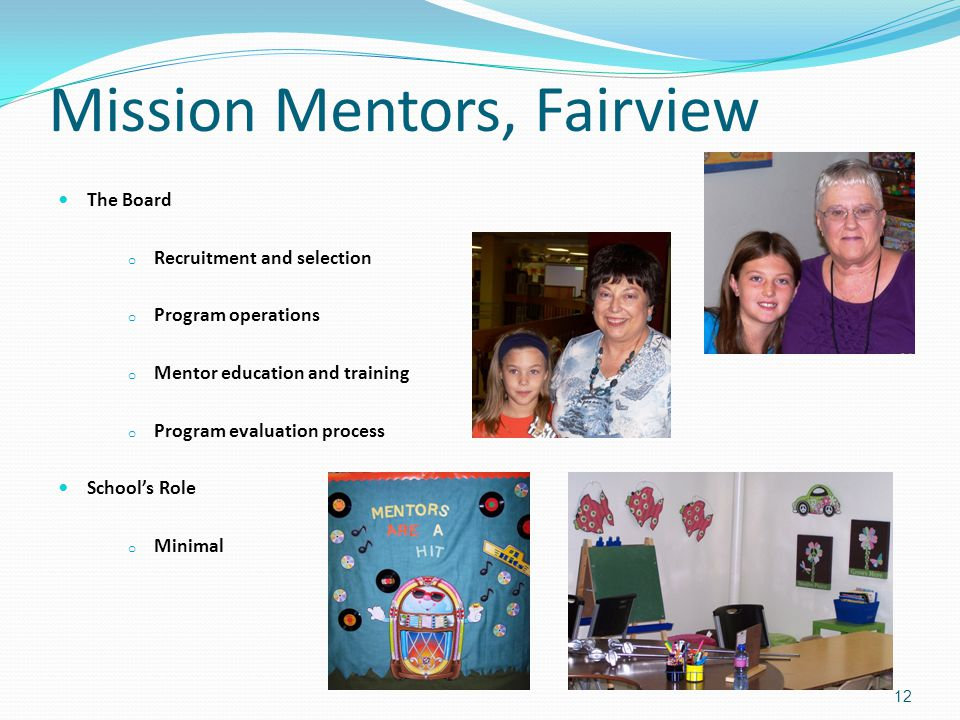 Mission Mentors, Fairview The Board o Recruitment and selection o Program operations o Mentor education and training o Program evaluation process School's Role o Minimal 12