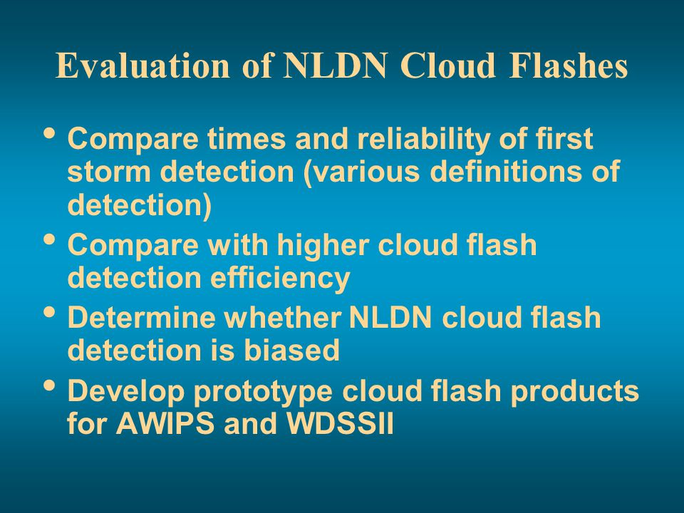 Evaluation of NLDN Cloud Flashes Compare times and reliability of first storm detection (various definitions of detection) Compare with higher cloud f