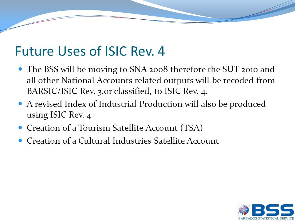 Future Uses of ISIC Rev. 4 The BSS will be moving to SNA 2008 therefore the SUT 2010 and all other National Accounts related outputs will be recoded f