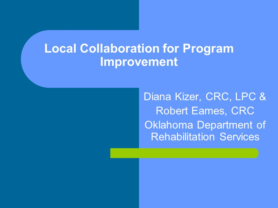 Local Collaboration for Program Improvement Diana Kizer, CRC, LPC & Robert Eames, CRC Oklahoma Department of Rehabilitation Services