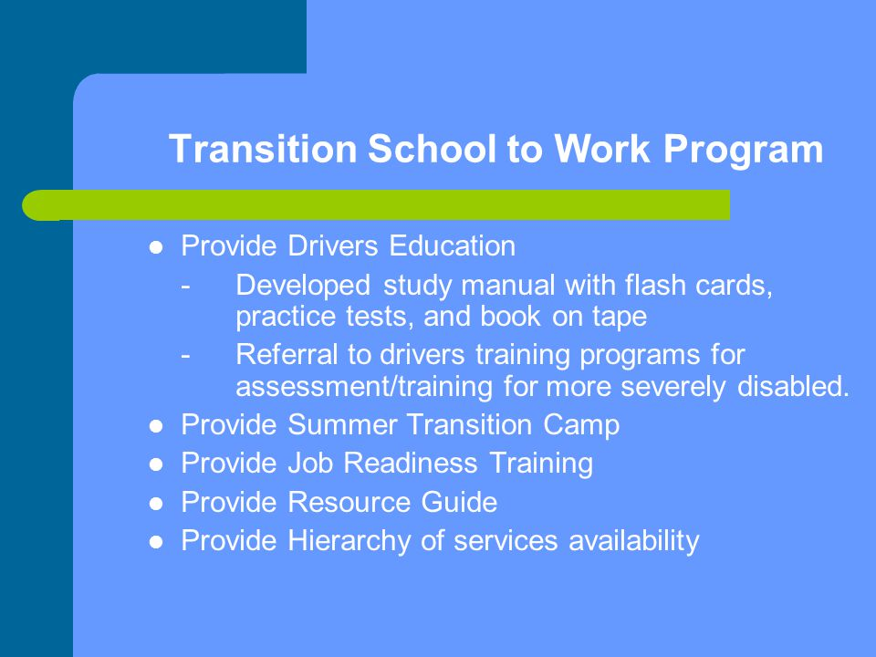 Transition School to Work Program Provide Drivers Education - Developed study manual with flash cards, practice tests, and book on tape - Referral to