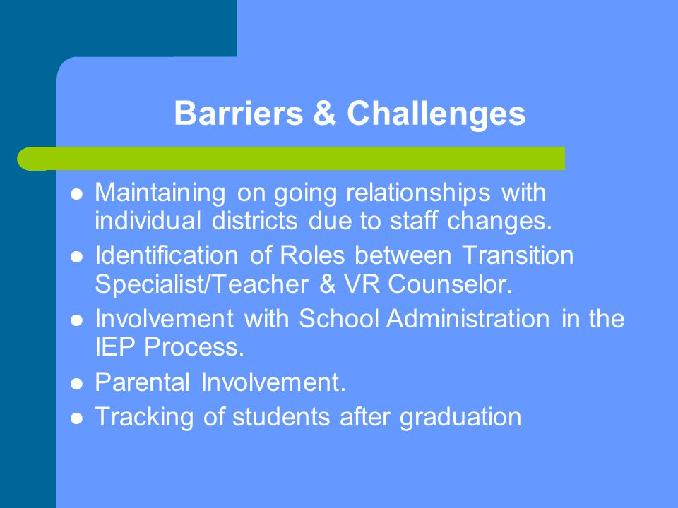 Barriers & Challenges Maintaining on going relationships with individual districts due to staff changes.