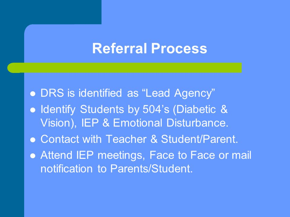 """Referral Process DRS is identified as """"Lead Agency"""" Identify Students by 504's (Diabetic & Vision), IEP & Emotional Disturbance. Contact with Teacher"""