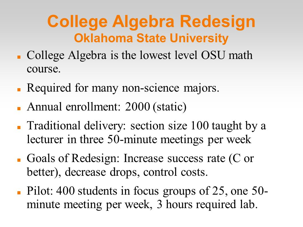 College Algebra Redesign Oklahoma State University College Algebra is the lowest level OSU math course.