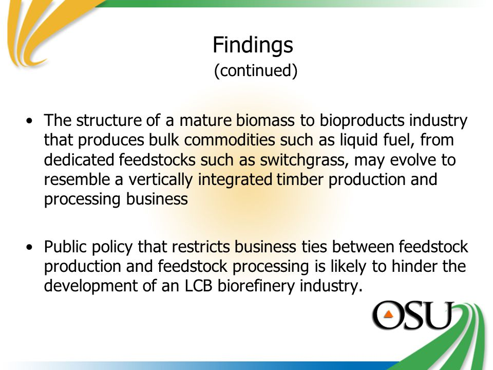 Findings (continued) The structure of a mature biomass to bioproducts industry that produces bulk commodities such as liquid fuel, from dedicated feedstocks such as switchgrass, may evolve to resemble a vertically integrated timber production and processing business Public policy that restricts business ties between feedstock production and feedstock processing is likely to hinder the development of an LCB biorefinery industry.
