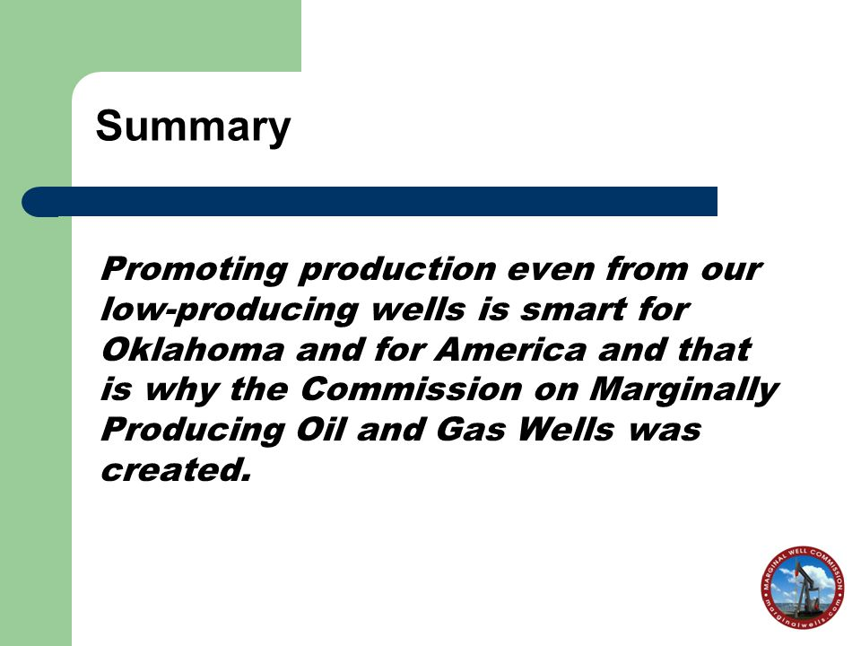 Summary Promoting production even from our low-producing wells is smart for Oklahoma and for America and that is why the Commission on Marginally Producing Oil and Gas Wells was created.
