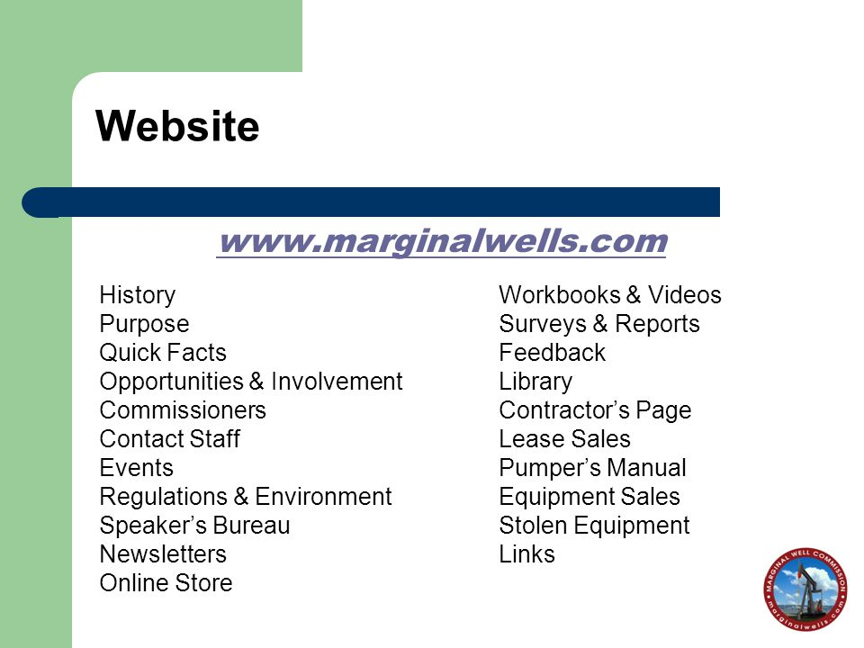 Website www.marginalwells.com HistoryWorkbooks & Videos PurposeSurveys & Reports Quick FactsFeedback Opportunities & Involvement Library CommissionersContractor's Page Contact StaffLease Sales EventsPumper's Manual Regulations & EnvironmentEquipment Sales Speaker's BureauStolen Equipment NewslettersLinks Online Store