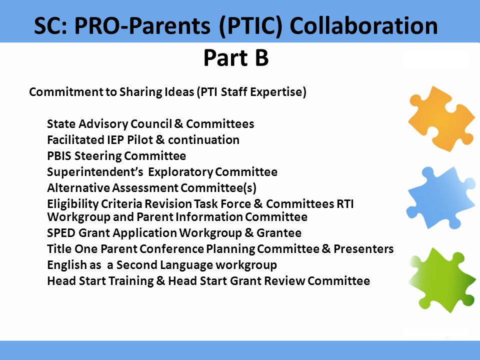 SC: PRO-Parents (PTIC) Collaboration Part B Commitment to Sharing Ideas (PTI Staff Expertise) State Advisory Council & Committees Facilitated IEP Pilot & continuation PBIS Steering Committee Superintendent's Exploratory Committee Alternative Assessment Committee(s) Eligibility Criteria Revision Task Force & Committees RTI Workgroup and Parent Information Committee SPED Grant Application Workgroup & Grantee Title One Parent Conference Planning Committee & Presenters English as a Second Language workgroup Head Start Training & Head Start Grant Review Committee
