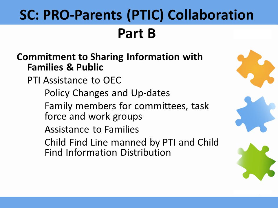 SC: PRO-Parents (PTIC) Collaboration Part B Commitment to Sharing Information with Families & Public PTI Assistance to OEC Policy Changes and Up-dates Family members for committees, task force and work groups Assistance to Families Child Find Line manned by PTI and Child Find Information Distribution