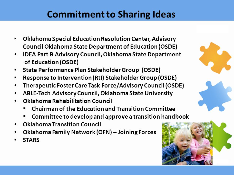 Oklahoma Special Education Resolution Center, Advisory Council Oklahoma State Department of Education (OSDE) IDEA Part B Advisory Council, Oklahoma State Department of Education (OSDE) State Performance Plan Stakeholder Group (OSDE) Response to Intervention (RtI) Stakeholder Group (OSDE) Therapeutic Foster Care Task Force/Advisory Council (OSDE) ABLE-Tech Advisory Council, Oklahoma State University Oklahoma Rehabilitation Council  Chairman of the Education and Transition Committee  Committee to develop and approve a transition handbook Oklahoma Transition Council Oklahoma Family Network (OFN) – Joining Forces STARS Commitment to Sharing Ideas