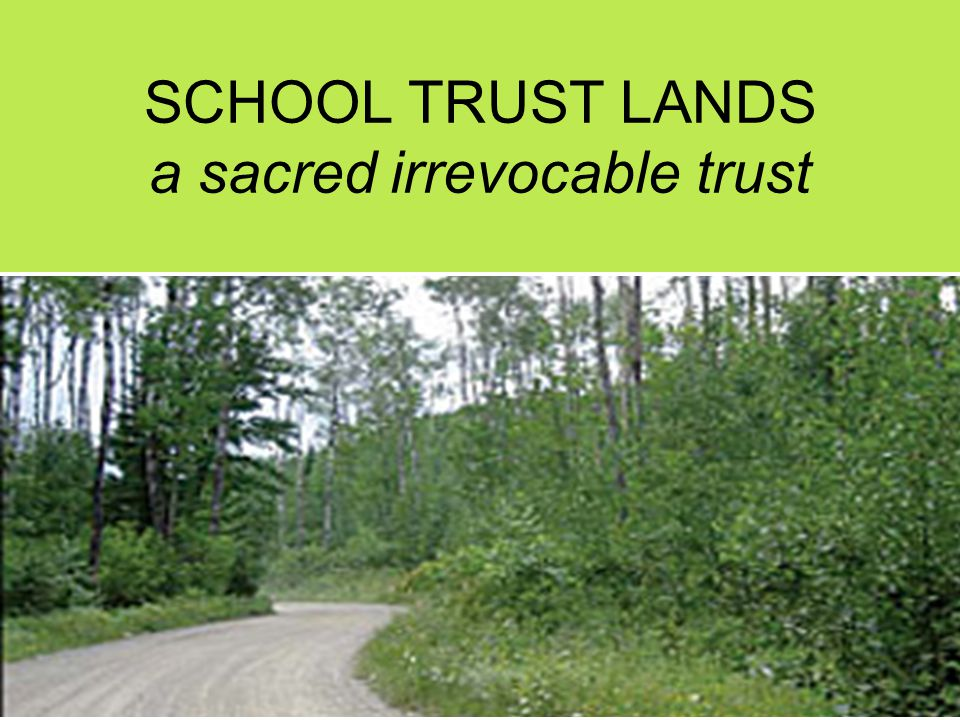 SCHOOL TRUST LANDS a sacred irrevocable trust
