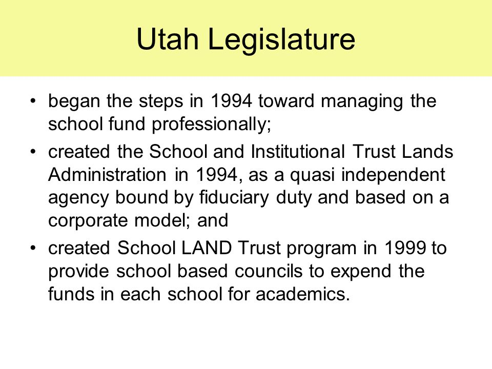 Utah Legislature began the steps in 1994 toward managing the school fund professionally; created the School and Institutional Trust Lands Administration in 1994, as a quasi independent agency bound by fiduciary duty and based on a corporate model; and created School LAND Trust program in 1999 to provide school based councils to expend the funds in each school for academics.