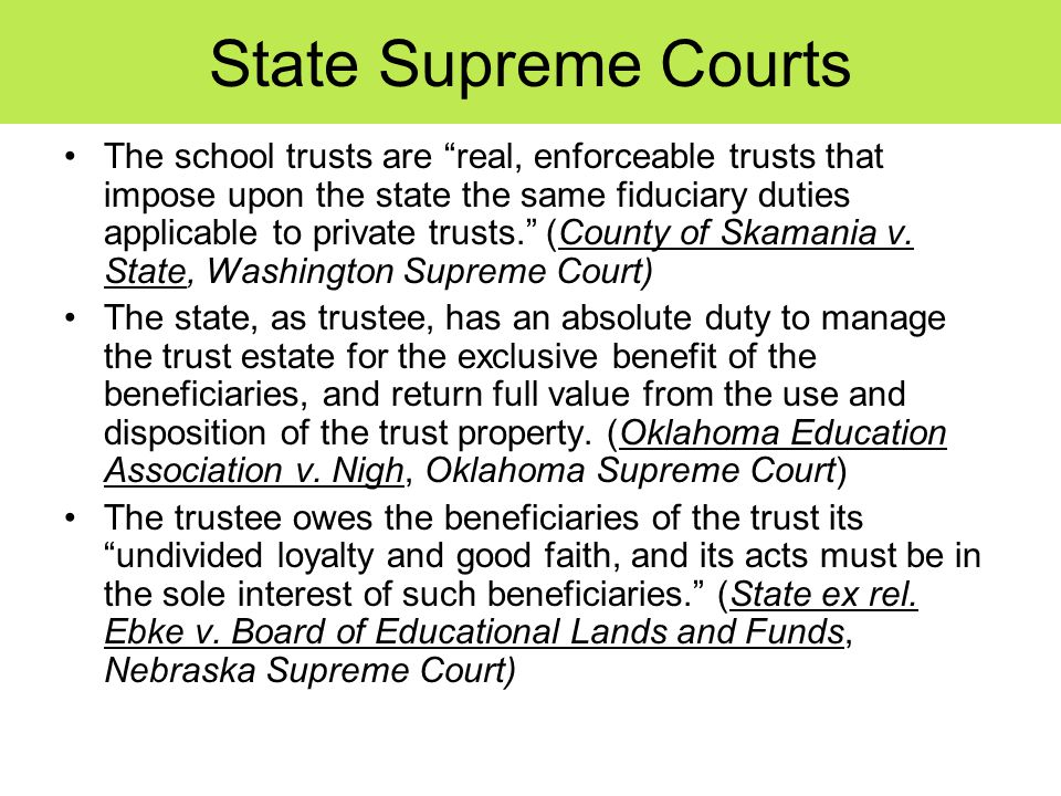 State Supreme Courts The school trusts are real, enforceable trusts that impose upon the state the same fiduciary duties applicable to private trusts. (County of Skamania v.