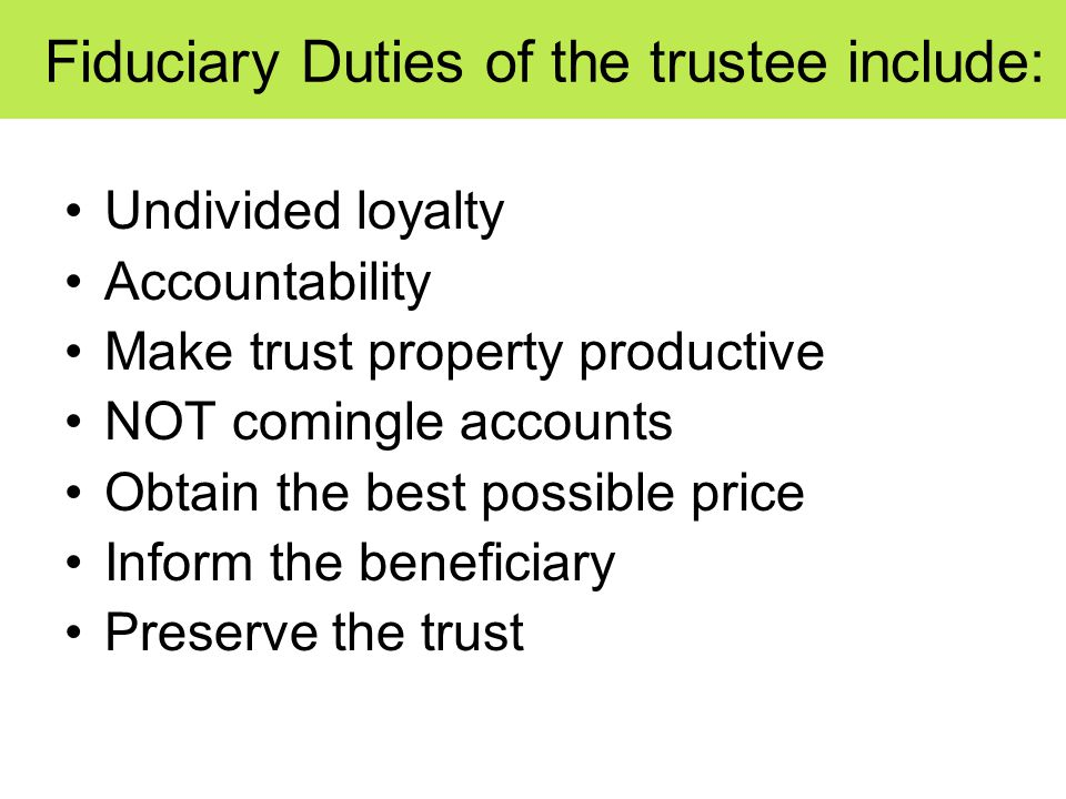 Fiduciary Duties of the trustee include: Undivided loyalty Accountability Make trust property productive NOT comingle accounts Obtain the best possible price Inform the beneficiary Preserve the trust