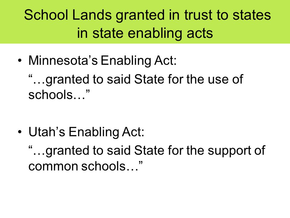 School Lands granted in trust to states in state enabling acts Minnesota's Enabling Act: …granted to said State for the use of schools… Utah's Enabling Act: …granted to said State for the support of common schools…