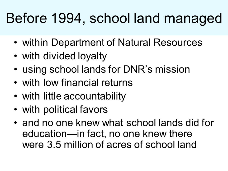 Before 1994, school land managed within Department of Natural Resources with divided loyalty using school lands for DNR's mission with low financial returns with little accountability with political favors and no one knew what school lands did for education—in fact, no one knew there were 3.5 million of acres of school land