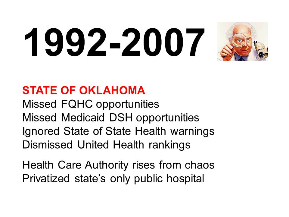 STATE OF OKLAHOMA Missed FQHC opportunities Missed Medicaid DSH opportunities Ignored State of State Health warnings Dismissed United Health rankings Health Care Authority rises from chaos Privatized state's only public hospital 1992-2007