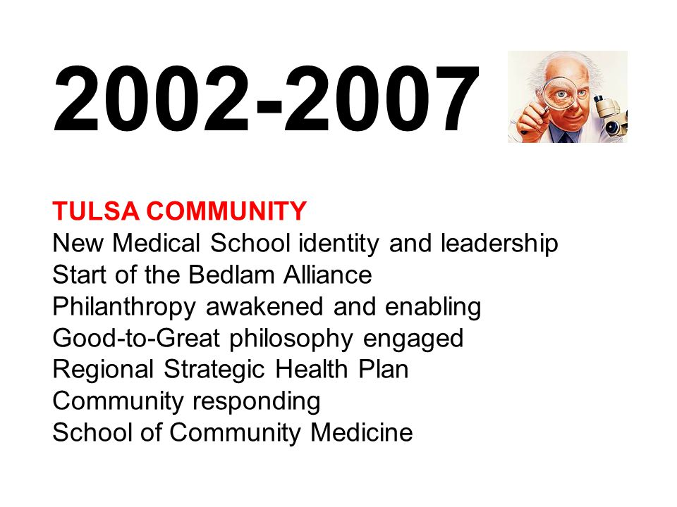 TULSA COMMUNITY New Medical School identity and leadership Start of the Bedlam Alliance Philanthropy awakened and enabling Good-to-Great philosophy engaged Regional Strategic Health Plan Community responding School of Community Medicine 2002-2007