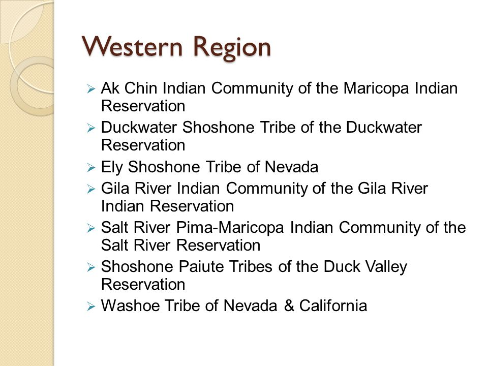 Western Region  Ak Chin Indian Community of the Maricopa Indian Reservation  Duckwater Shoshone Tribe of the Duckwater Reservation  Ely Shoshone Tribe of Nevada  Gila River Indian Community of the Gila River Indian Reservation  Salt River Pima-Maricopa Indian Community of the Salt River Reservation  Shoshone Paiute Tribes of the Duck Valley Reservation  Washoe Tribe of Nevada & California
