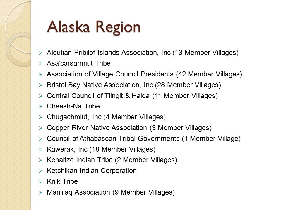 Alaska Region  Aleutian Pribilof Islands Association, Inc (13 Member Villages)  Asa'carsarmiut Tribe  Association of Village Council Presidents (42 Member Villages)  Bristol Bay Native Association, Inc (28 Member Villages)  Central Council of Tlingit & Haida (11 Member Villages)  Cheesh-Na Tribe  Chugachmiut, Inc (4 Member Villages)  Copper River Native Association (3 Member Villages)  Council of Athabascan Tribal Governments (1 Member Village)  Kawerak, Inc (18 Member Villages)  Kenaitze Indian Tribe (2 Member Villages)  Ketchikan Indian Corporation  Knik Tribe  Maniilaq Association (9 Member Villages)