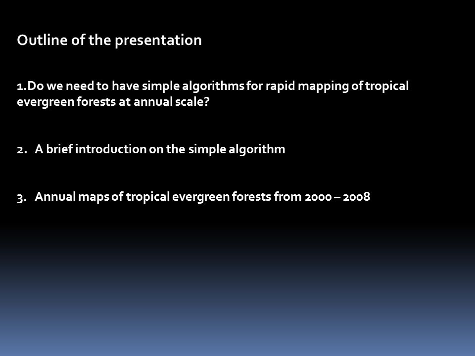 Outline of the presentation 1.Do we need to have simple algorithms for rapid mapping of tropical evergreen forests at annual scale.