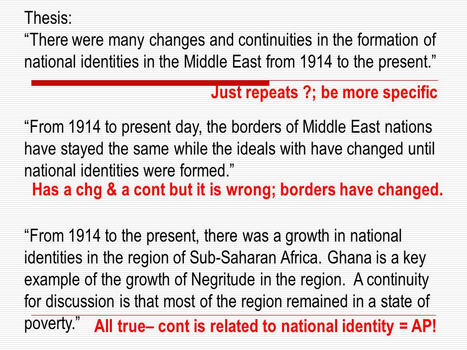 Thesis: There were many changes and continuities in the formation of national identities in the Middle East from 1914 to the present. From 1914 to present day, the borders of Middle East nations have stayed the same while the ideals with have changed until national identities were formed. From 1914 to the present, there was a growth in national identities in the region of Sub-Saharan Africa.