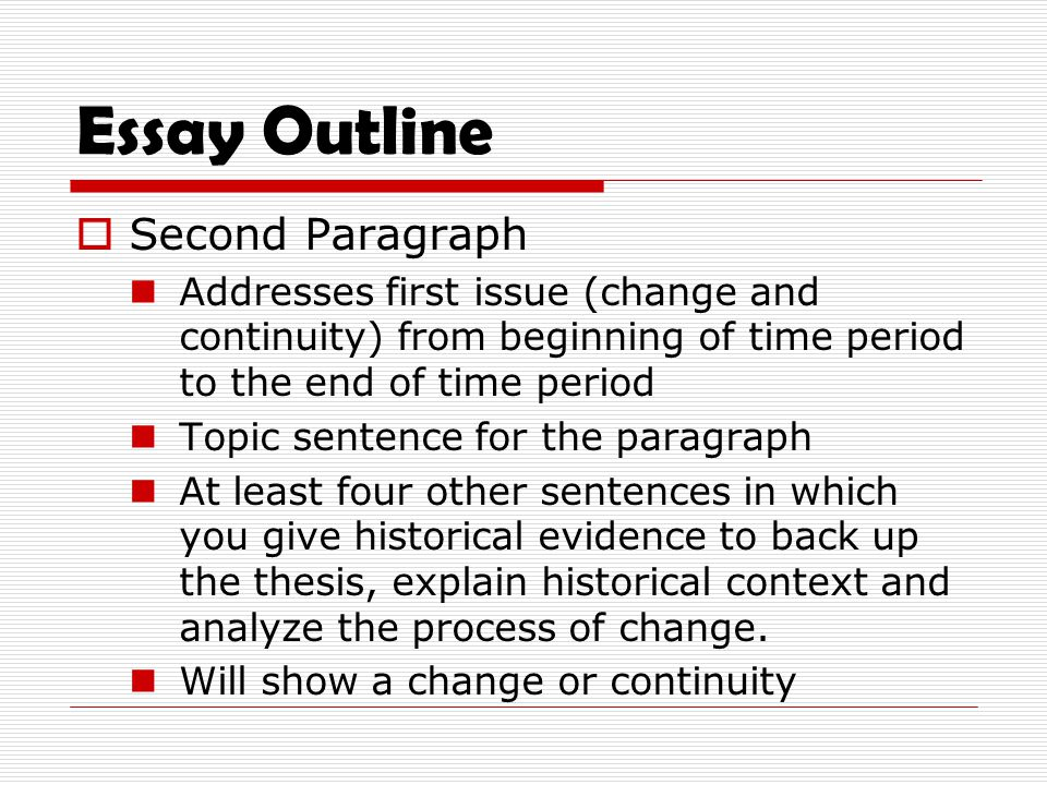Essay Outline  Second Paragraph Addresses first issue (change and continuity) from beginning of time period to the end of time period Topic sentence for the paragraph At least four other sentences in which you give historical evidence to back up the thesis, explain historical context and analyze the process of change.