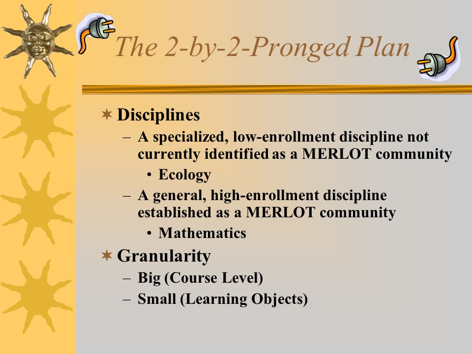 The 2-by-2-Pronged Plan  Disciplines –A specialized, low-enrollment discipline not currently identified as a MERLOT community Ecology –A general, high-enrollment discipline established as a MERLOT community Mathematics  Granularity –Big (Course Level) –Small (Learning Objects)