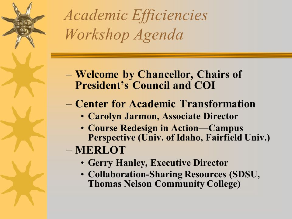 Academic Efficiencies Workshop Agenda –Welcome by Chancellor, Chairs of President's Council and COI –Center for Academic Transformation Carolyn Jarmon, Associate Director Course Redesign in Action—Campus Perspective (Univ.