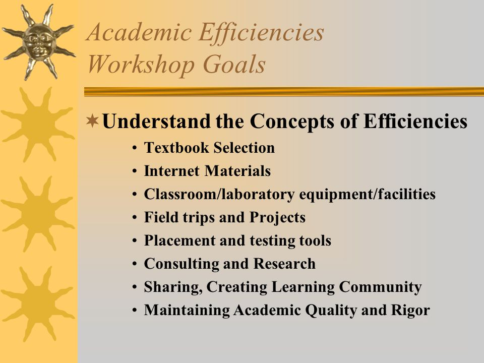 Academic Efficiencies Workshop Goals  Understand the Concepts of Efficiencies Textbook Selection Internet Materials Classroom/laboratory equipment/facilities Field trips and Projects Placement and testing tools Consulting and Research Sharing, Creating Learning Community Maintaining Academic Quality and Rigor