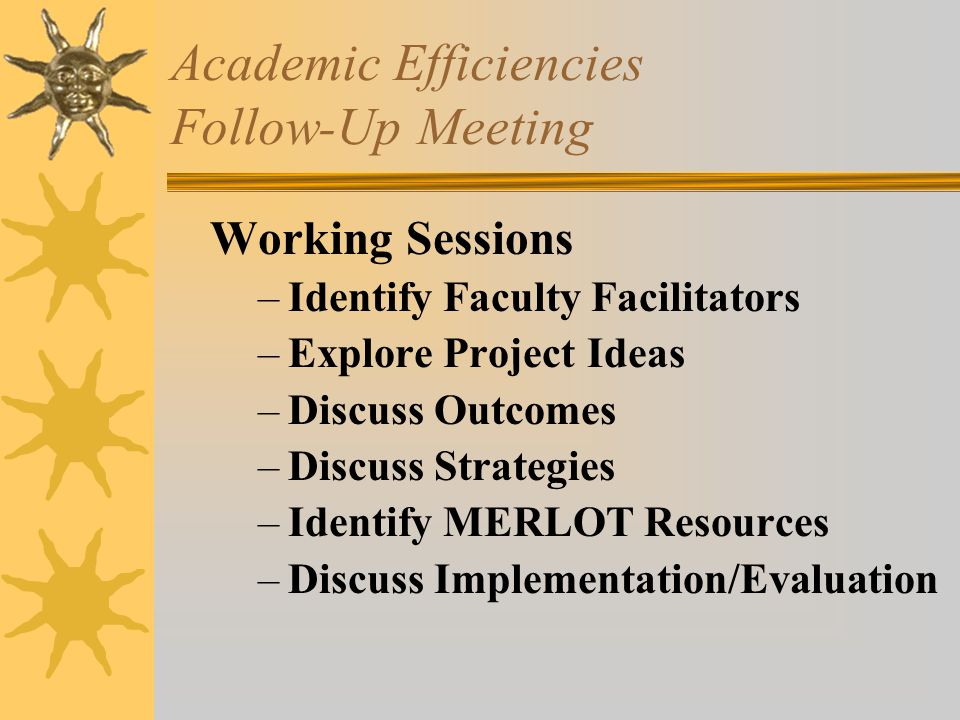Academic Efficiencies Follow-Up Meeting Working Sessions –Identify Faculty Facilitators –Explore Project Ideas –Discuss Outcomes –Discuss Strategies –Identify MERLOT Resources –Discuss Implementation/Evaluation