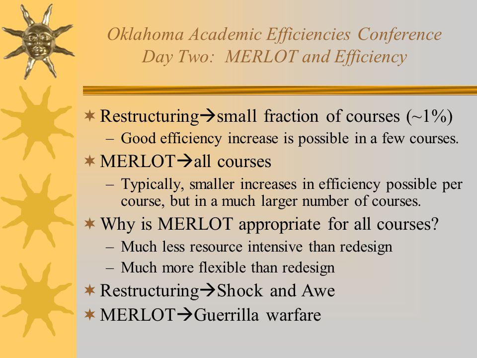 Oklahoma Academic Efficiencies Conference Day Two: MERLOT and Efficiency  Restructuring  small fraction of courses (~1%) –Good efficiency increase is possible in a few courses.
