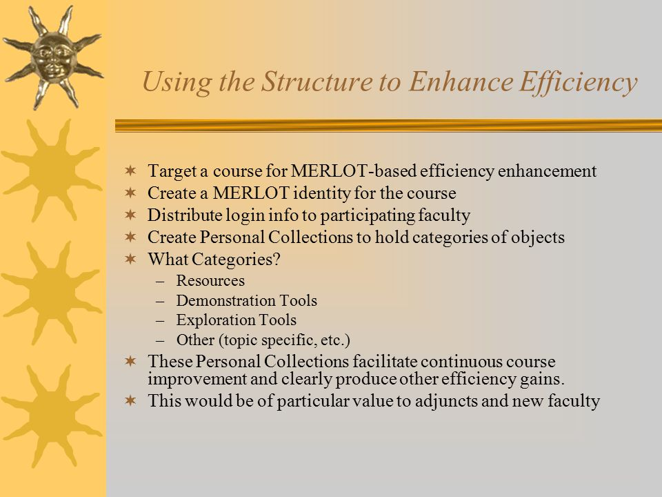 Using the Structure to Enhance Efficiency  Target a course for MERLOT-based efficiency enhancement  Create a MERLOT identity for the course  Distribute login info to participating faculty  Create Personal Collections to hold categories of objects  What Categories.