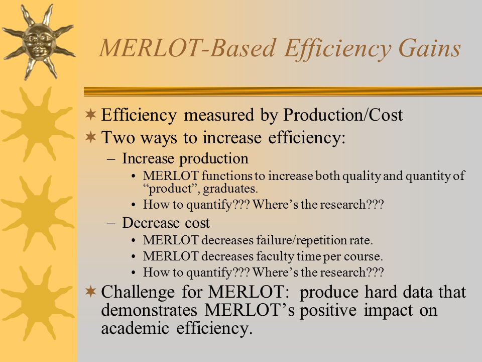 MERLOT-Based Efficiency Gains  Efficiency measured by Production/Cost  Two ways to increase efficiency: –Increase production MERLOT functions to increase both quality and quantity of product , graduates.