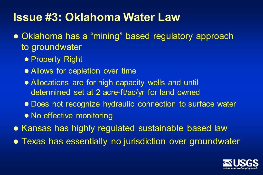 Issue #3: Oklahoma Water Law Oklahoma has a mining based regulatory approach to groundwater Property Right Allows for depletion over time Allocations are for high capacity wells and until determined set at 2 acre-ft/ac/yr for land owned Does not recognize hydraulic connection to surface water No effective monitoring Kansas has highly regulated sustainable based law Texas has essentially no jurisdiction over groundwater