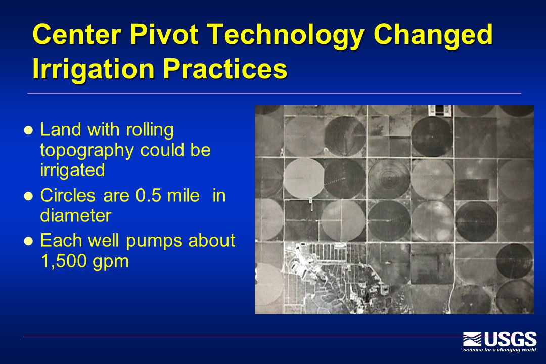 Center Pivot Technology Changed Irrigation Practices Land with rolling topography could be irrigated Circles are 0.5 mile in diameter Each well pumps about 1,500 gpm