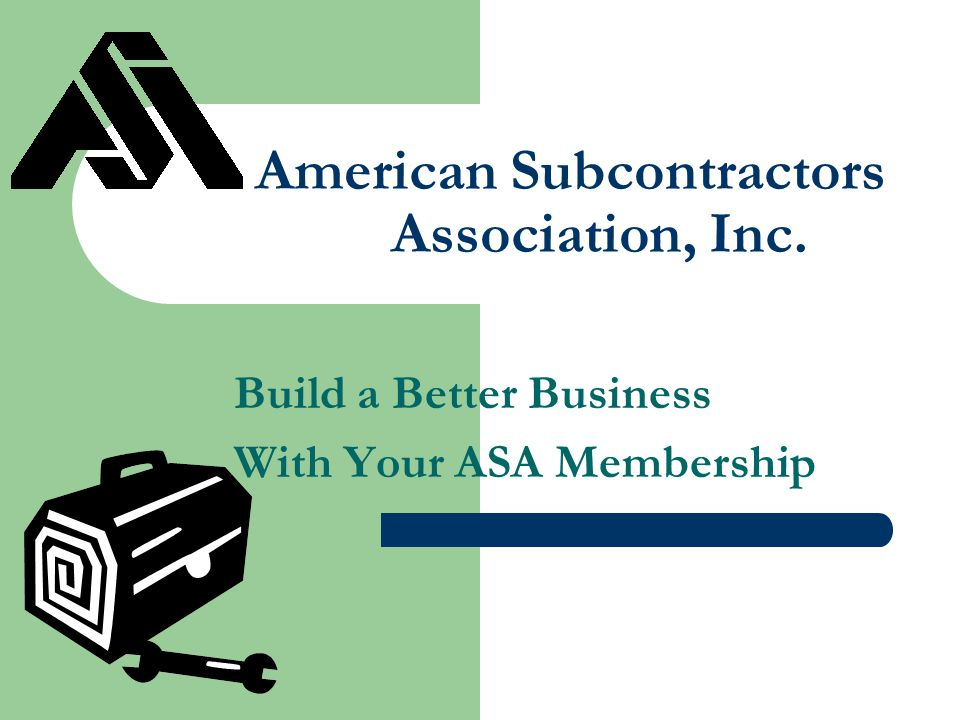 American Subcontractors Association, Inc. Build a Better Business With Your ASA Membership