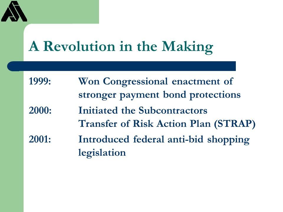 A Revolution in the Making 1999:Won Congressional enactment of stronger payment bond protections 2000:Initiated the Subcontractors Transfer of Risk Ac